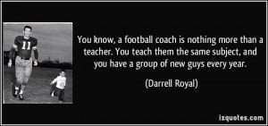 You know, a football coach is nothing more than a teacher. You teach ...