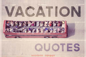 The 45 Best Quotes About Vacation