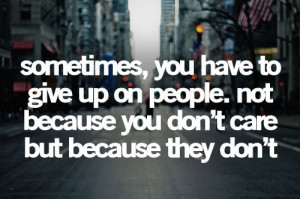 ... give up on people. not because you don't care but because they don't