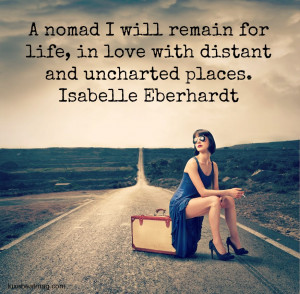nomad I will remain for life, in love with distant and uncharted ...
