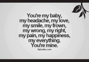 Your're my baby, my headache, my love, my smile, my frown, my wrong ...