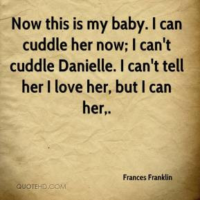 Now this is my baby. I can cuddle her now; I can't cuddle Danielle. I ...