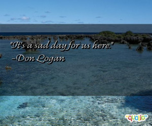 It's a sad day for us here. -Don Logan