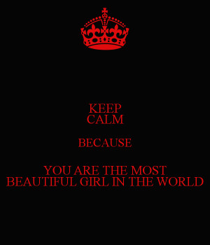 Keep Calm Because You Are The Most Beautiful Girl World