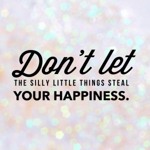 Ways to Stop the Silly Things from Stealing Your Happiness
