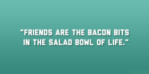 """Friends are the bacon bits in the salad bowl of life."""""""