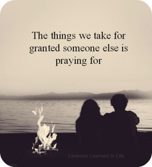 The things we take for granted someone else is praying for .