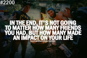 ... how many friends you had, but how many made an impact on your life