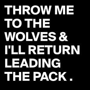 THROW ME TO THE WOLVES & I'LL RETURN LEADING THE PACK .