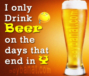 Only Drink Beer On the Days that End In Y | Quotespictures.