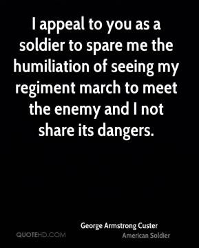 George Armstrong Custer - I appeal to you as a soldier to spare me the ...