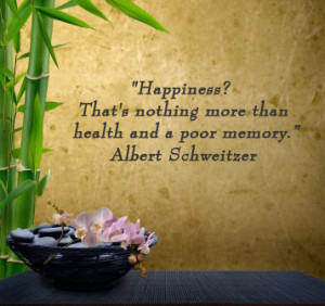Happiness? That's nothing more than health and a poor memory. -Albert ...