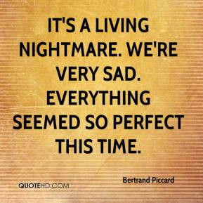 It's a living nightmare. We're very sad. Everything seemed so perfect ...