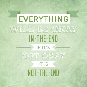 ... Will Be Okay In The End. If It's Not Okay, It Is Not The End