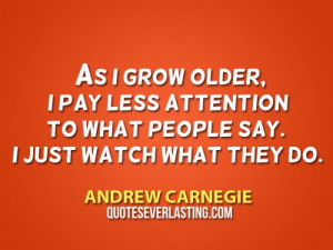As I grow older, I pay less attention to what people say. I just watch ...