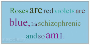 Roses are red violets are blue, I'm schizophrenic and so am I.