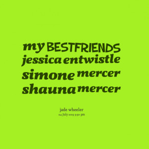 Quotes Picture: my bestfriends jessica entwistle simone mercer shauna ...
