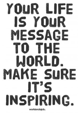 Your life is your message to the world. Make sure it's inspiring ...