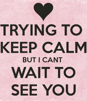 TRYING TO KEEP CALM BUT I CANT WAIT TO SEE YOU