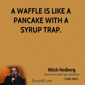 waffle is like a pancake with a syrup trap.