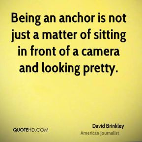 David Brinkley - Being an anchor is not just a matter of sitting in ...