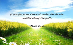 If You Go, Go In Peace It Makes The Flowers Sweeter Along The Path ...