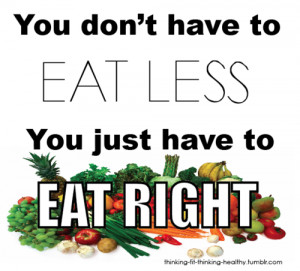 ... quote….usually when you eat right, you do eat less because your body
