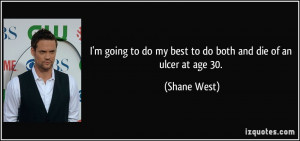 ... to do my best to do both and die of an ulcer at age 30. - Shane West