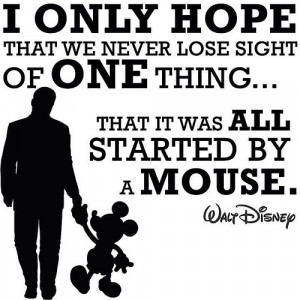 """... of one thing – that it was all started by a mouse."""" ~ Walt Disney"""