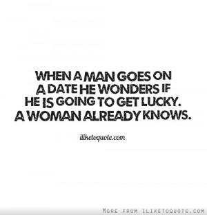 ... date he wonders if he is going to get lucky. A woman already knows