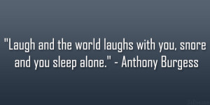 """... laughs with you, snore and you sleep alone."""" – Anthony Burgess"""