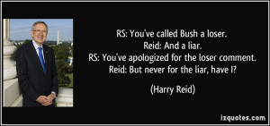 Bush a loser. Reid: And a liar. RS: You've apologized for the loser ...