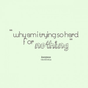 Quotes Picture: why am i trying so hard for nothing