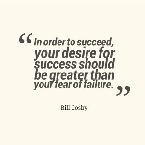 "... success should be greater than your fear of failure."" ~Bill Cosby"