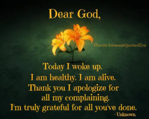 Dear God, today I woke up. I am healthy. I am alive . Thank you I ...