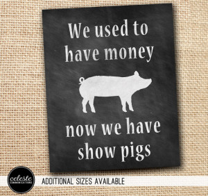 ... to have money, now we have show pigs, cattle, goats, sheep or cows