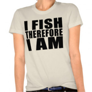 Funny Fishing Quotes Jokes I Fish Therefore I am Shirts