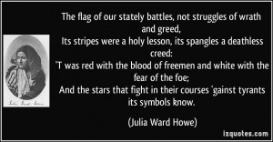 The flag of our stately battles, not struggles of wrath and greed, Its ...