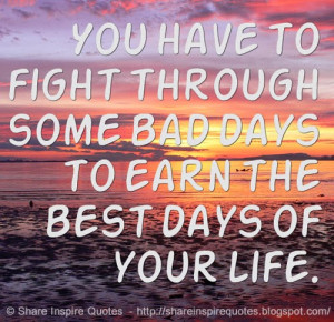 ... to fight through some bad days to earn the best days of your life