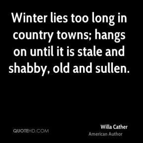 Willa Cather - Winter lies too long in country towns; hangs on until ...