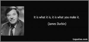 It is what it is, it is what you make it. - James Durbin