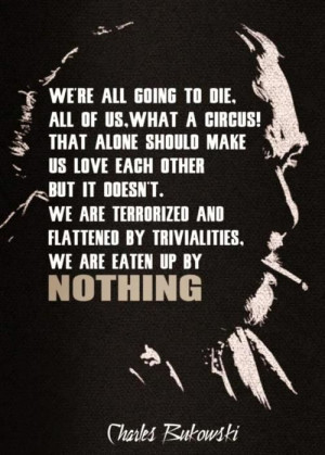 We're all going to die, all of us, what a circus! That alone should ...