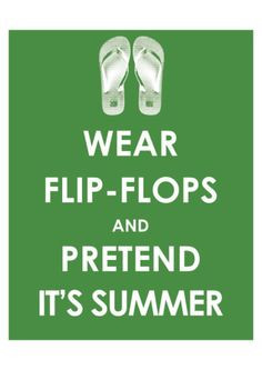 Wear flip flops and pretend it's summer! Flip flop quotes