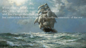 antoine de saint exupery quote if you want to build a ship dont drum ...