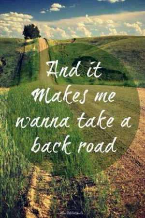 It makes me wanna take a back road...