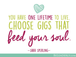 Leaderly Quotes: Choose gigs that feed your soul. | Be Leaderly