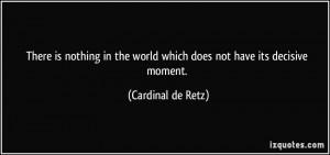 ... the world which does not have its decisive moment. - Cardinal de Retz