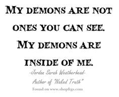 My demons are not ones you can see. My demons are inside of me ...