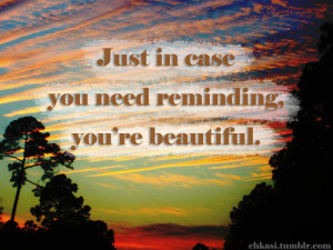Just In Case You Need Reminding, You're Beautiful