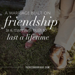 marriage built on friendship is a marriage built to last.